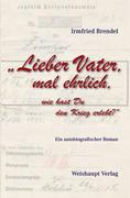 Brendel, Irmfried: Lieber Vater, mal ehrlich, wie hast Du den Krieg erlebt?