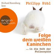 Philipp Hübl: Folge dem weißen Kaninchen ... in die Welt der Philosophie