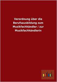 Verordnung Uber Die Berufsausbildung Zum Musikfachhandler / Zur Musikfachhandlerin - Ohne Autor