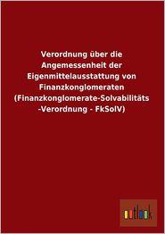 Verordnung Uber Die Angemessenheit Der Eigenmittelausstattung Von Finanzkonglomeraten (Finanzkonglomerate-Solvabilitats-Verordnung - Fksolv) - Ohne Autor