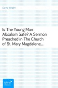 David Wright: Is The Young Man Absalom Safe?A Sermon Preached in The Church of St. Mary Magdalene,Stoke Bishop, on Sunday, July 19th, 1885
