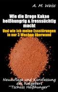 Wie die Droge Kakao heiBhungrig & fresssüchtig macht (Esssucht / Fresssucht / Erfahrungsbericht / Ratgeber) - A.M. Weiss