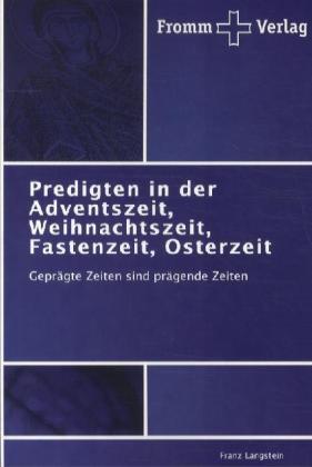 Predigten in der Adventszeit, Weihnachtszeit, Fastenzeit, Osterzeit - Geprägte Zeiten sind prägende Zeiten - Langstein, Franz