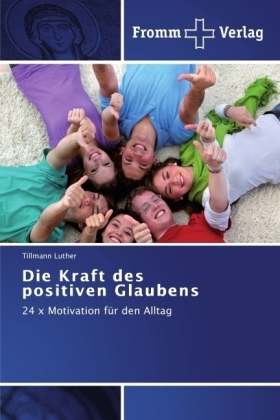 Die Kraft des positiven Glaubens - 24 x Motivation fÃr den Alltag - Luther, Tillmann