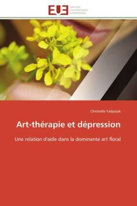 Art-thérapie et dépression - Une relation d'aide dans la dominante art floral - Tadyszak, Christelle