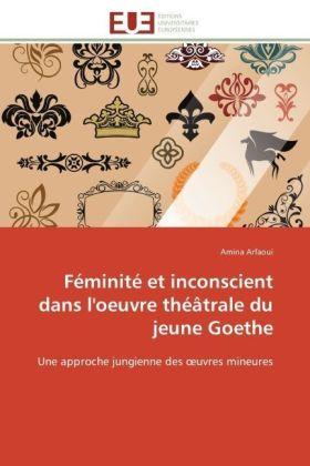 Féminité et inconscient dans l'oeuvre théâtrale du jeune Goethe - Une approche jungienne des  uvres mineures