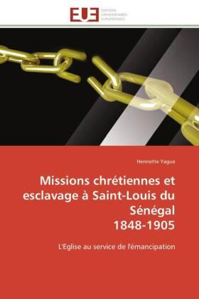 Missions chrétiennes et esclavage à Saint-Louis du Sénégal 1848-1905 - L'Eglise au service de l'émancipation - Yague, Henriette