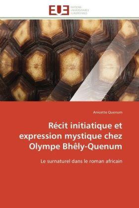 Récit initiatique et expression mystique chez Olympe Bhêly-Quenum - Le surnaturel dans le roman africain - Quenum, Anicette