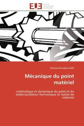 Mécanique du point matériel - cinématique et dynamique du point et du solideoscillateur harmonique et notion de relativité - Hafid, Moulay Mustapha