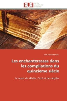 Les enchanteresses dans les compilations du quinzième siècle - Le savoir de Médée, Circé et des sibylles - Grenon-Morin, Julie