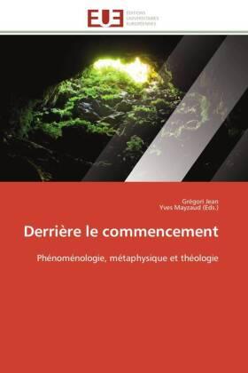Derrière le commencement - Phénoménologie, métaphysique et théologie - Jean, Grégori (Hrsg.) / Mayzaud, Yves (Hrsg.)