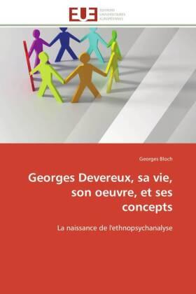 Georges Devereux, sa vie, son oeuvre, et ses concepts - La naissance de l'ethnopsychanalyse - Bloch, Georges