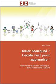 Jouer Pourquoi ? L'Ecole C'Est Pour Apprendre ! - Leila Peters