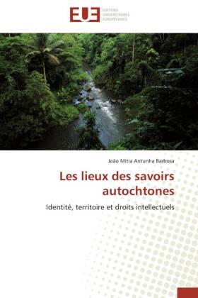 Les lieux des savoirs autochtones - Identité, territoire et droits intellectuels - Antunha Barbosa, João Mitia