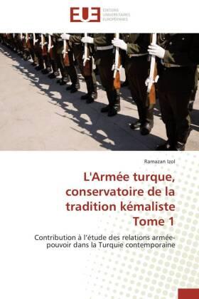 L'Armée turque, conservatoire de la tradition kémaliste Tome 1 - Contribution à l étude des relations armée-pouvoir dans la Turquie contemporaine - Izol, Ramazan