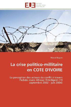 La crise politico-millitaire en COTE D'IVOIRE - La perception des acteurs du conflit à travers l'hebdo Jeune Afrique l'Intelligent (19 septembre 2002 - juin 2004) - Bagare, Marcel