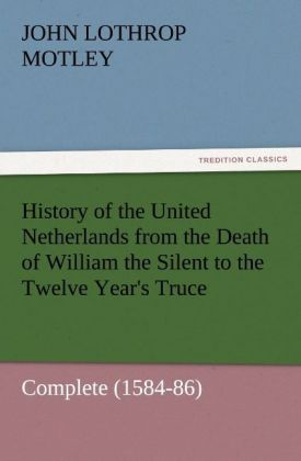 History of the United Netherlands from the Death of William the Silent to the Twelve Year´s Truce - Complete (1584-86) als Buch von John Lothrop M... - TREDITION CLASSICS