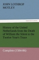 History of the United Netherlands from the Death of William the Silent to the Twelve Year's Truce - Complete (1584-86) - John Lothrop Motley