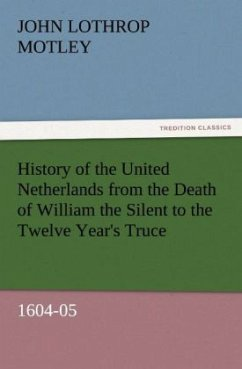 History of the United Netherlands from the Death of William the Silent to the Twelve Year's Truce, 1604-05