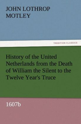 History of the United Netherlands from the Death of William the Silent to the Twelve Year´s Truce, 1607b als Buch von John Lothrop Motley - TREDITION CLASSICS