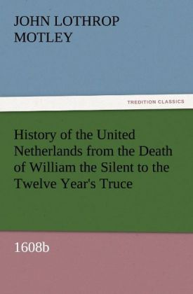 History of the United Netherlands from the Death of William the Silent to the Twelve Year´s Truce, 1608b als Buch von John Lothrop Motley - TREDITION CLASSICS