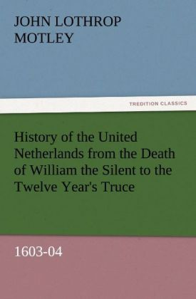 History of the United Netherlands from the Death of William the Silent to the Twelve Year´s Truce, 1603-04 als Buch von John Lothrop Motley - TREDITION CLASSICS
