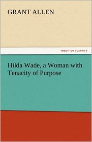 Hilda Wade, a Woman with Tenacity of Purpose - Grant Allen