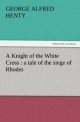 A Knight of the White Cross : a tale of the siege of Rhodes - G. A. (George Alfred) Henty