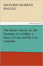The Heart's Secret, Or, the Fortunes of a Soldier: A Story of Love and the Low Latitudes. - Maturin Murray Ballou