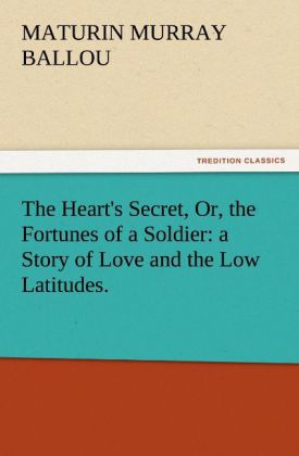 The Heart´s Secret, Or, the Fortunes of a Soldier: a Story of Love and the Low Latitudes. als Buch von Maturin Murray Ballou - TREDITION CLASSICS