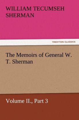 The Memoirs of General W. T. Sherman, Volume II., Part 3 als Buch von William T. (William Tecumseh) Sherman - TREDITION CLASSICS