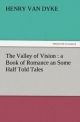 The Valley of Vision : a Book of Romance an Some Half Told Tales - Henry Van Dyke