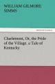 Charlemont, Or, the Pride of the Village. a Tale of Kentucky - William Gilmore Simms