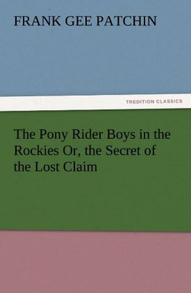 The Pony Rider Boys in the Rockies Or, the Secret of the Lost Claim als Buch von Frank Gee Patchin - TREDITION CLASSICS