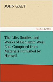 The Life, Studies, and Works of Benjamin West, Esq. Composed from Materials Furnished by Himself - John Galt