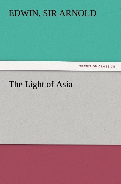 The Light of Asia als Buch von Sir Edwin Arnold - TREDITION CLASSICS