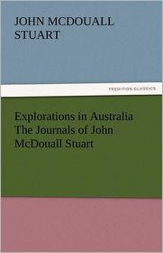 Explorations in Australia the Journals of John McDouall Stuart - John McDouall Stuart