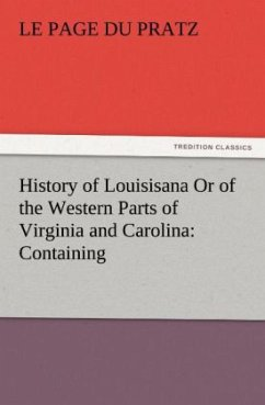 History of Louisisana Or of the Western Parts of Virginia and Carolina: Containing - Le Page du Pratz