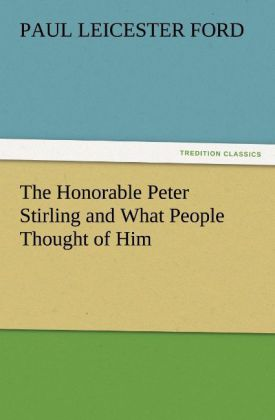 The Honorable Peter Stirling and What People Thought of Him als Buch von Paul Leicester Ford - TREDITION CLASSICS