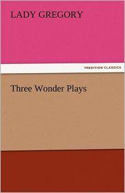 Three Wonder Plays - Lady Gregory