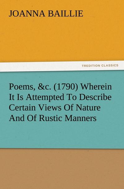 Poems, &c. (1790) Wherein It Is Attempted To Describe Certain Views Of Nature And Of Rustic Manners, And Also, To Point Out, In Some Instances, The Different Influence Which The Same Circumstances Produce On Different Characters - Joanna Baillie