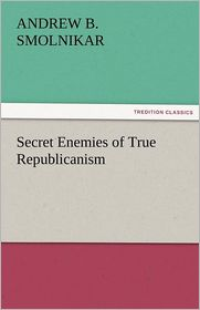 Secret Enemies of True Republicanism - Andrew B. Smolnikar