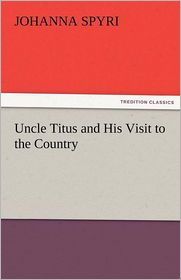 Uncle Titus and His Visit to the Country - Johanna Spyri
