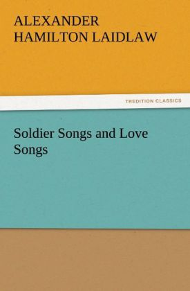 Soldier Songs and Love Songs als Buch von A. H. (Alexander Hamilton) Laidlaw - TREDITION CLASSICS