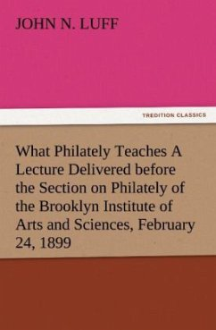What Philately Teaches A Lecture Delivered before the Section on Philately of the Brooklyn Institute of Arts and Sciences, February 24, 1899 - Luff, John N.