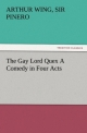 The Gay Lord Quex A Comedy in Four Acts - Sir Arthur Wing Pinero