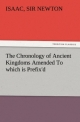 The Chronology of Ancient Kingdoms Amended To which is Prefix'd, A Short Chronicle from the First Memory of Things in Europe, to the Conquest of Persia by Alexander the Great - Sir Isaac Newton