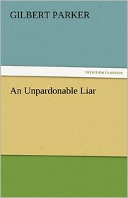 An Unpardonable Liar - Gilbert Parker