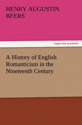 A History of English Romanticism in the Nineteenth Century als Buch von Henry A. (Henry Augustin) Beers - TREDITION CLASSICS