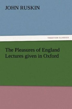 The Pleasures of England Lectures given in Oxford - Ruskin, John